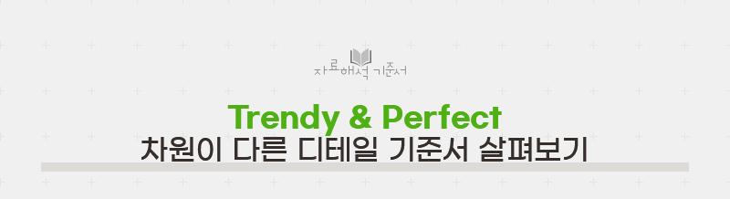 Trendy & Perfect 차원이 다른 디테일 기준서 살펴보기